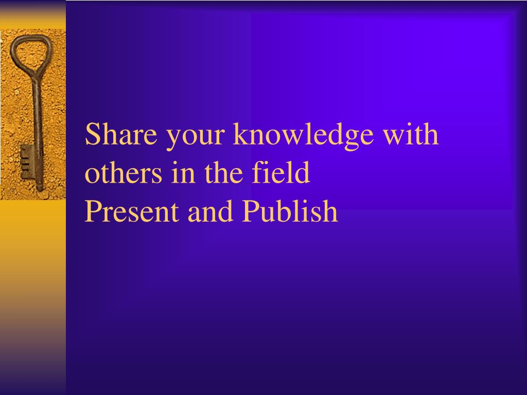 Share your knowledge with others in the field