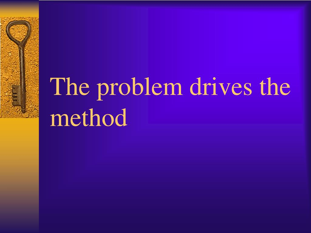 The problem drives the method