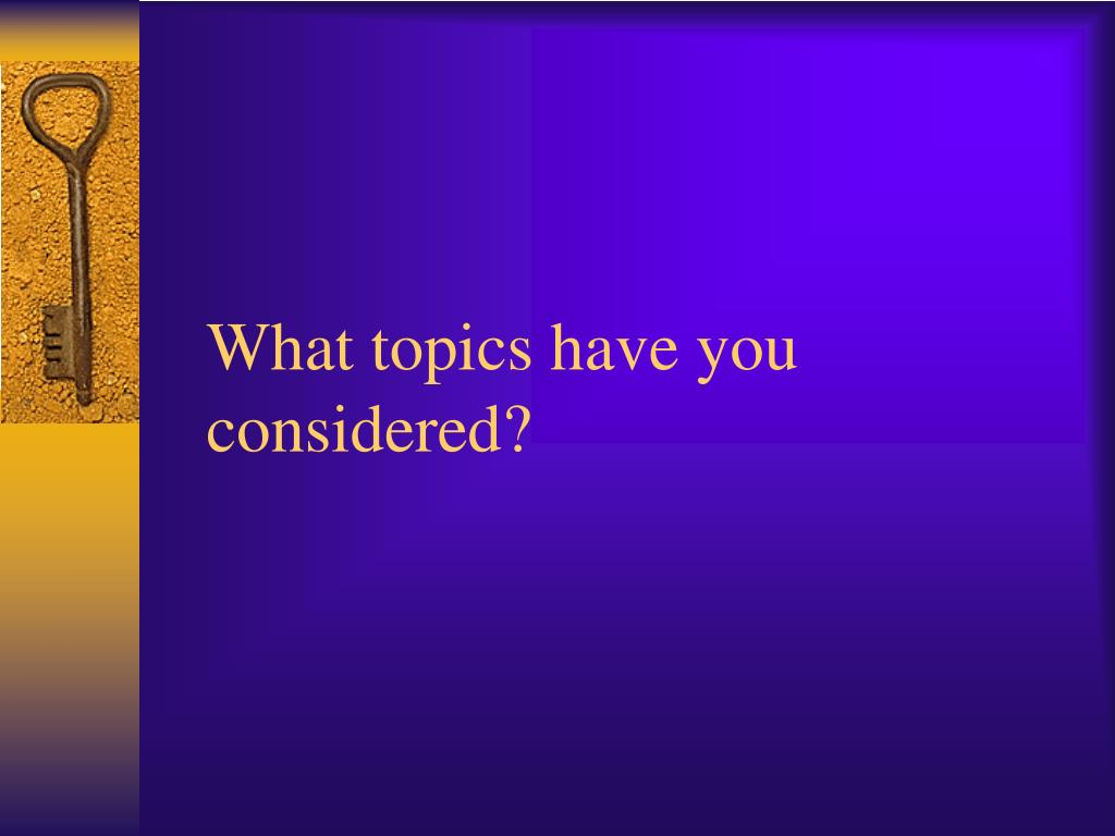 What topics have you considered?