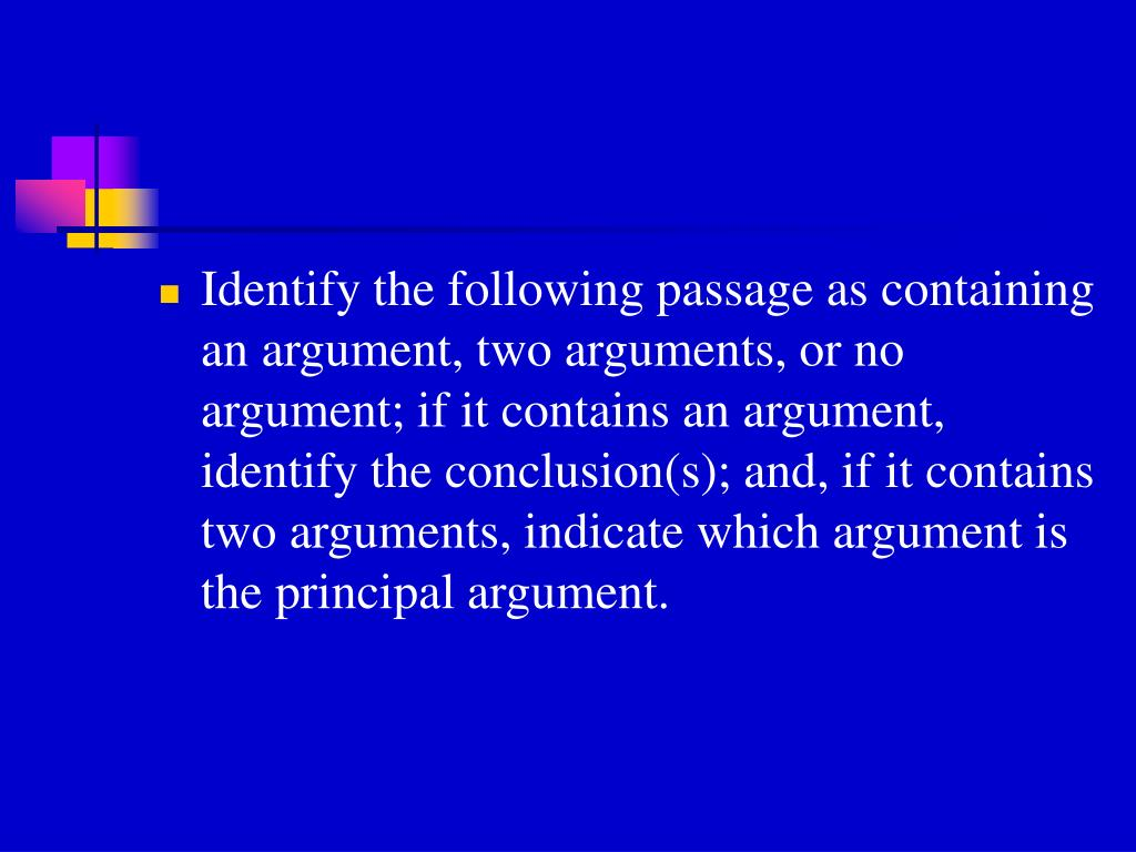 Identify the following passage as containing an argument, two arguments, or no argument; if it contains an argument, identify the conclusion(s); and, if it contains two arguments, indicate which argument is the principal argument.