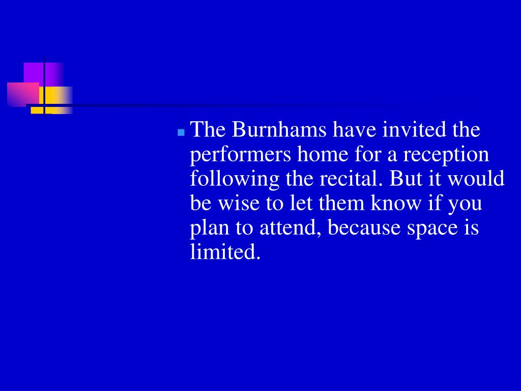 The Burnhams have invited the performers home for a reception following the recital. But it would be wise to let them know if you plan to attend, because space is limited.