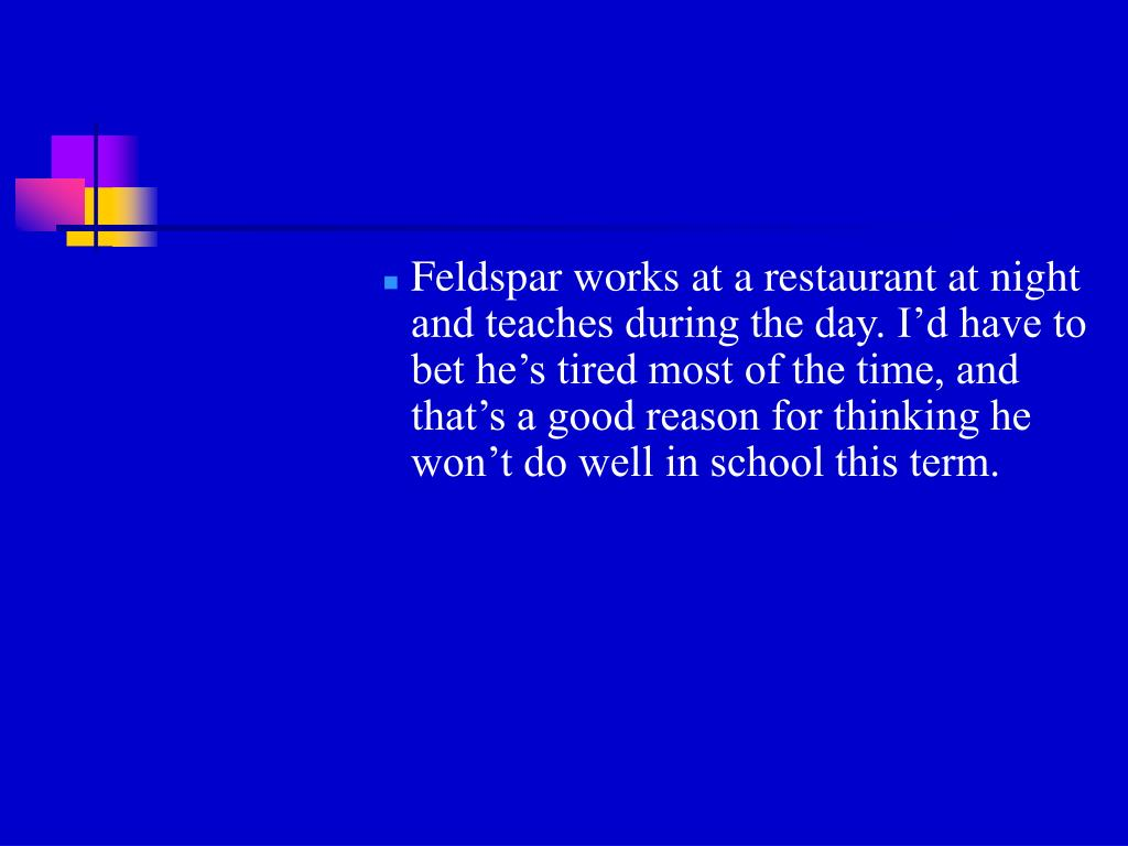 Feldspar works at a restaurant at night and teaches during the day. I'd have to bet he's tired most of the time, and that's a good reason for thinking he won't do well in school this term.