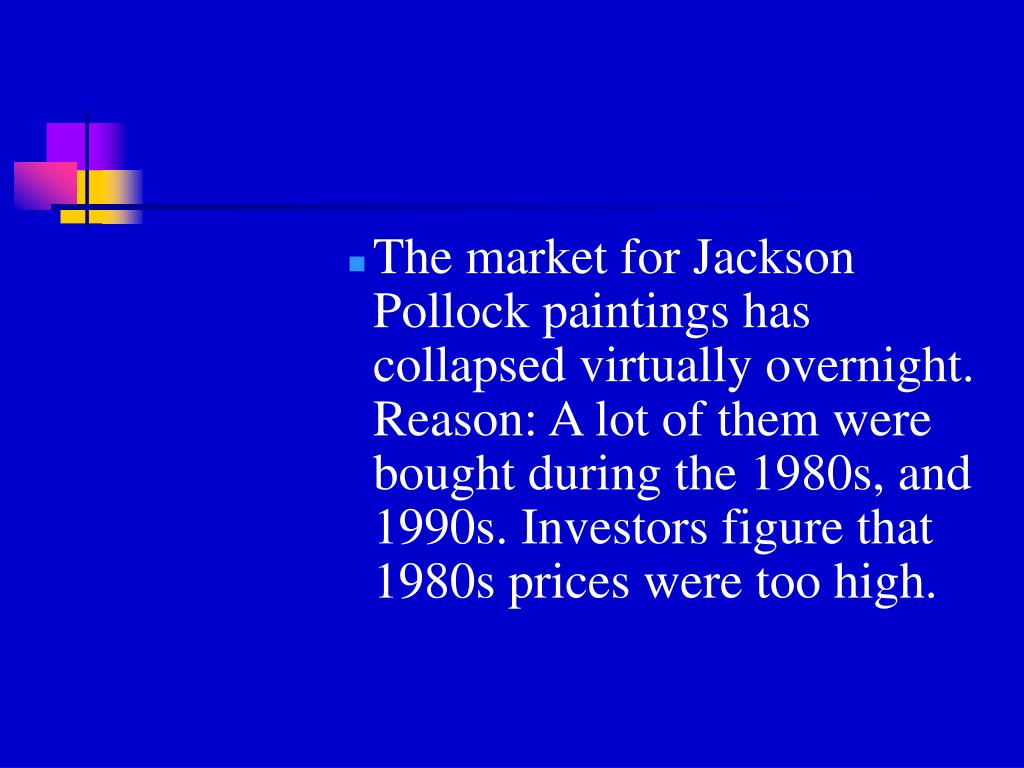The market for Jackson Pollock paintings has collapsed virtually overnight. Reason: A lot of them were bought during the 1980s, and 1990s. Investors figure that 1980s prices were too high.