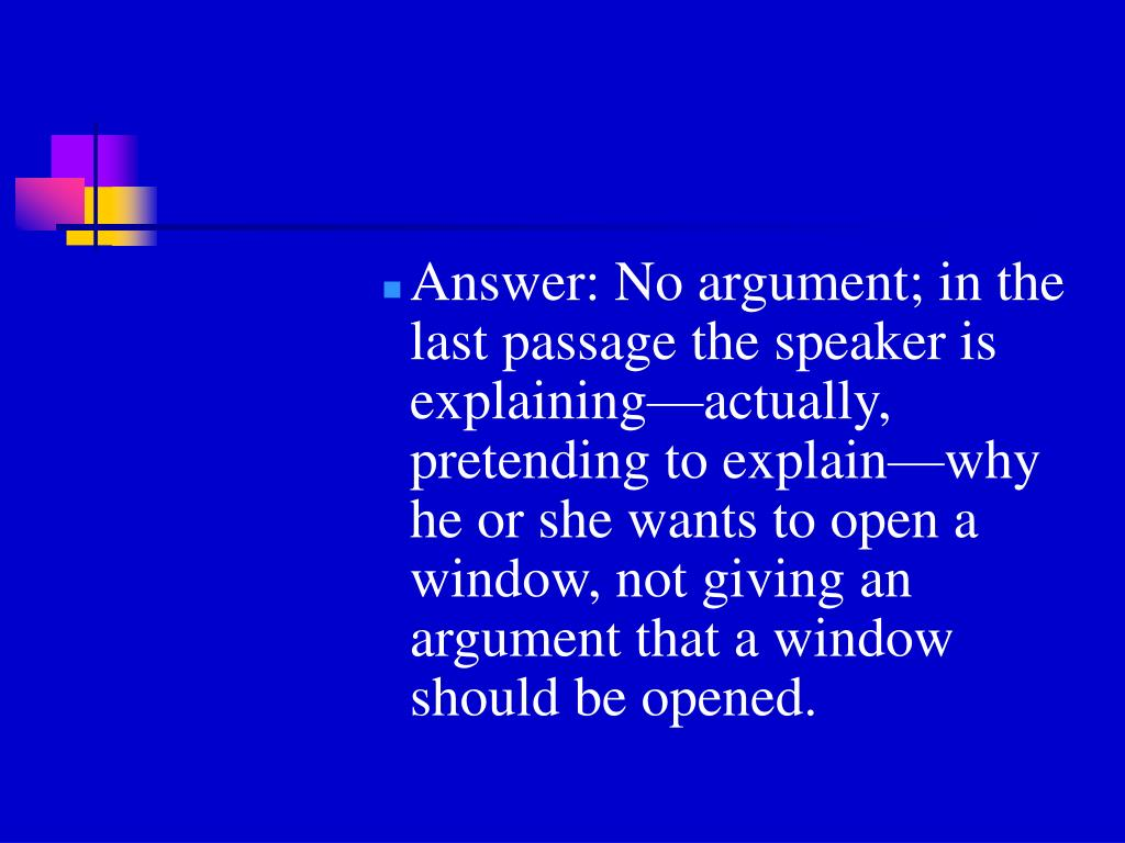 Answer: No argument; in the last passage the speaker is explaining—actually, pretending to explain—why he or she wants to open a window, not giving an argument that a window should be opened.