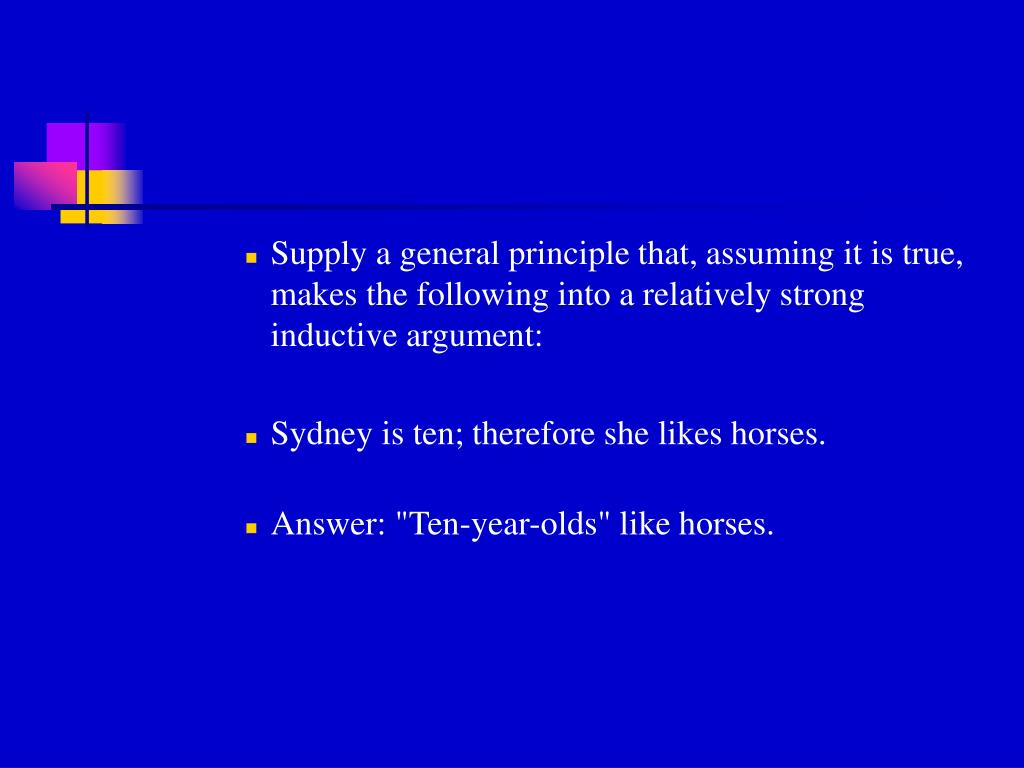 Supply a general principle that, assuming it is true, makes the following into a relatively strong inductive argument: