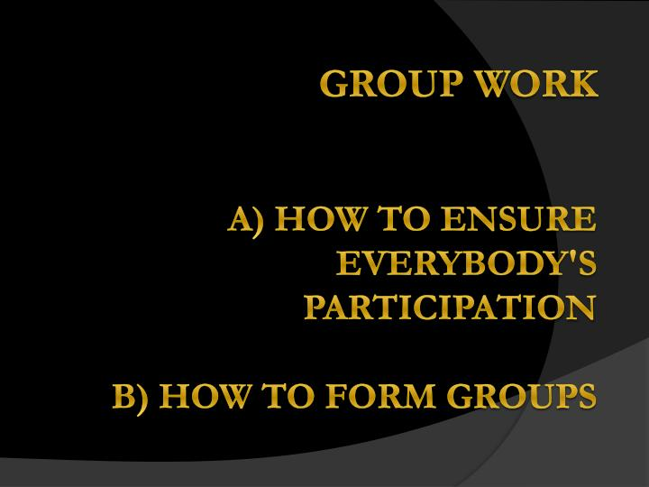 G roup w ork a how to ensure everybody s participation b how to form groups