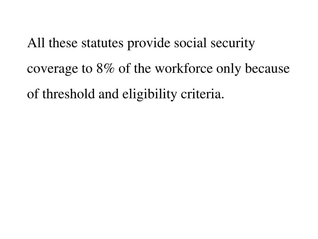All these statutes provide social security coverage to 8% of the workforce only because of threshold and eligibility criteria.