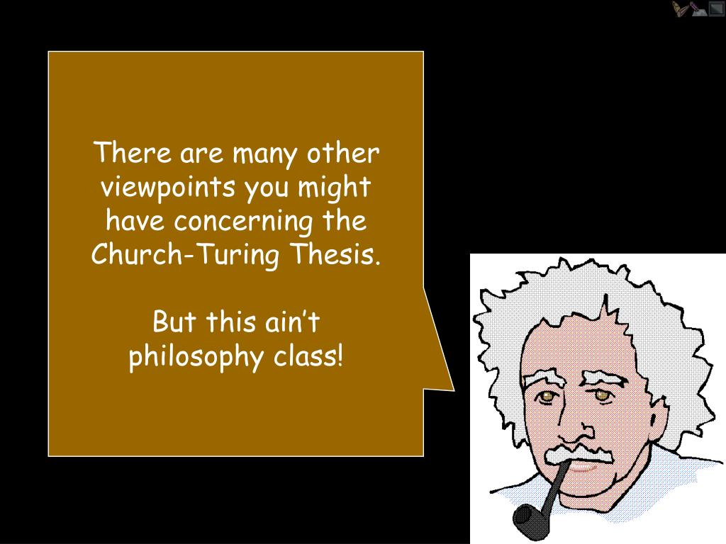 There are many other viewpoints you might have concerning the Church-Turing Thesis.