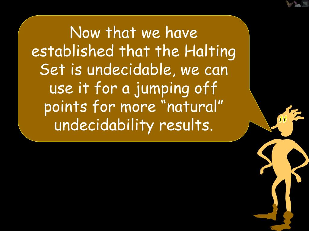 "Now that we have established that the Halting Set is undecidable, we can use it for a jumping off points for more ""natural"" undecidability results."