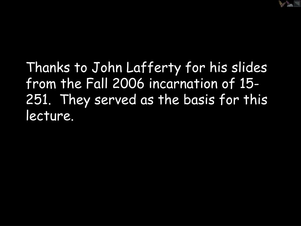 Thanks to John Lafferty for his slides from the Fall 2006 incarnation of 15-251.  They served as the basis for this lecture.