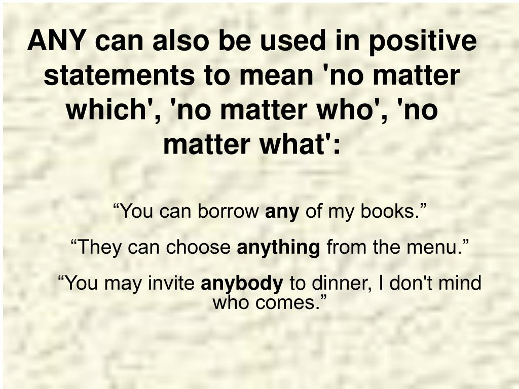 ANY can also be used in positive statements to mean 'no matter which', 'no matter who', 'no matter what':