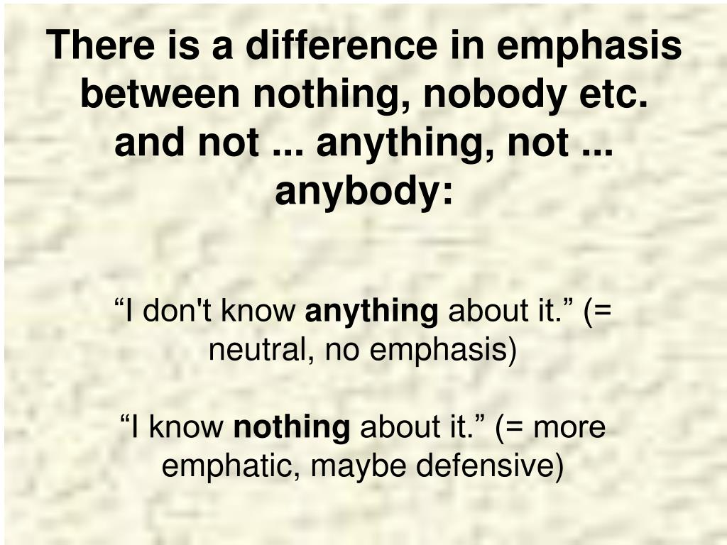 There is a difference in emphasis between nothing, nobody etc. and not ... anything, not ... anybody: