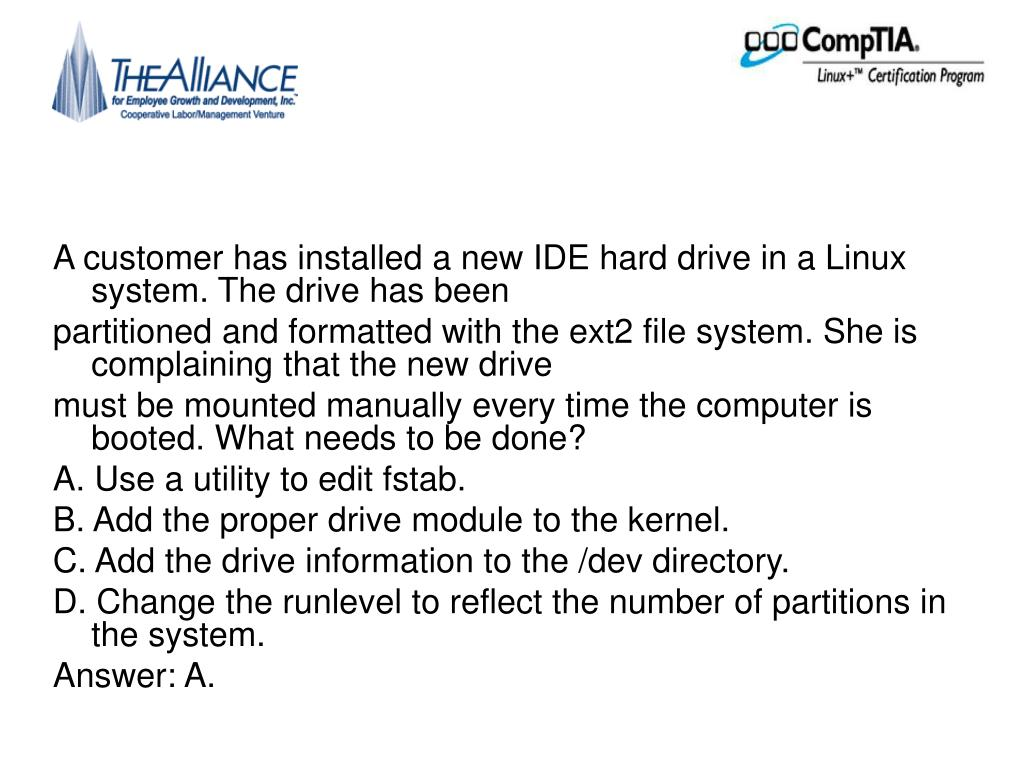 A customer has installed a new IDE hard drive in a Linux system. The drive has been