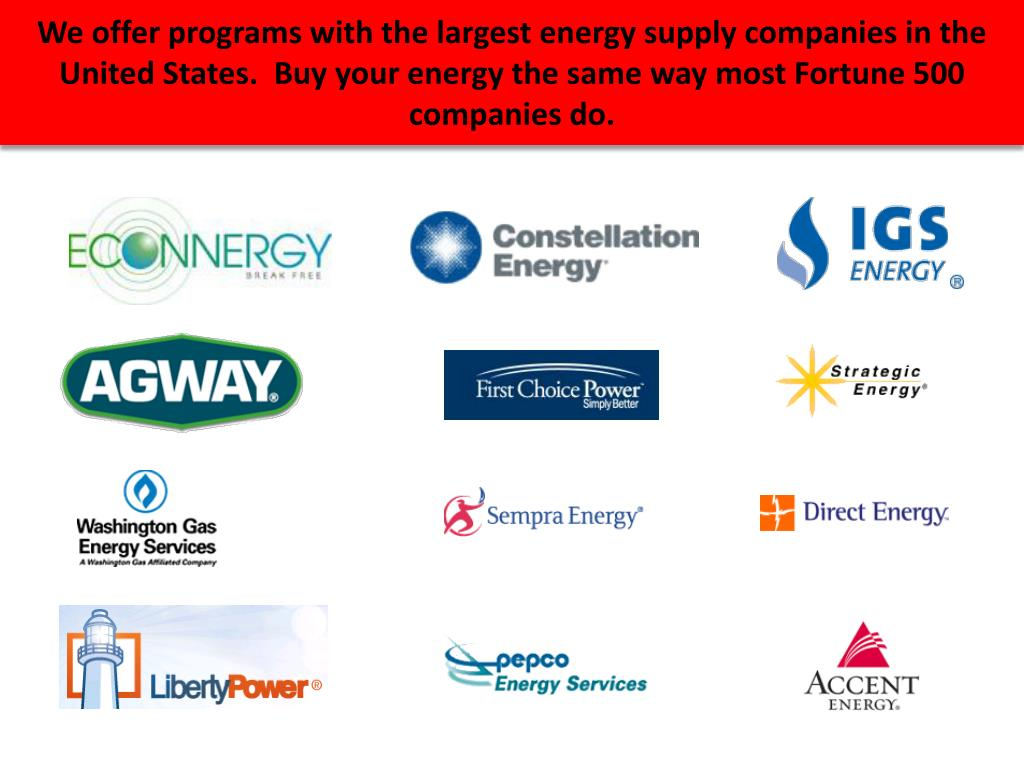 We offer programs with the largest energy supply companies in the United States.  Buy your energy the same way most Fortune 500 companies do.
