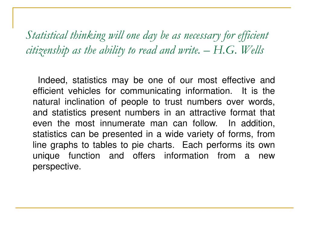 Statistical thinking will one day be as necessary for efficient citizenship as the ability to read and write. – H.G. Wells