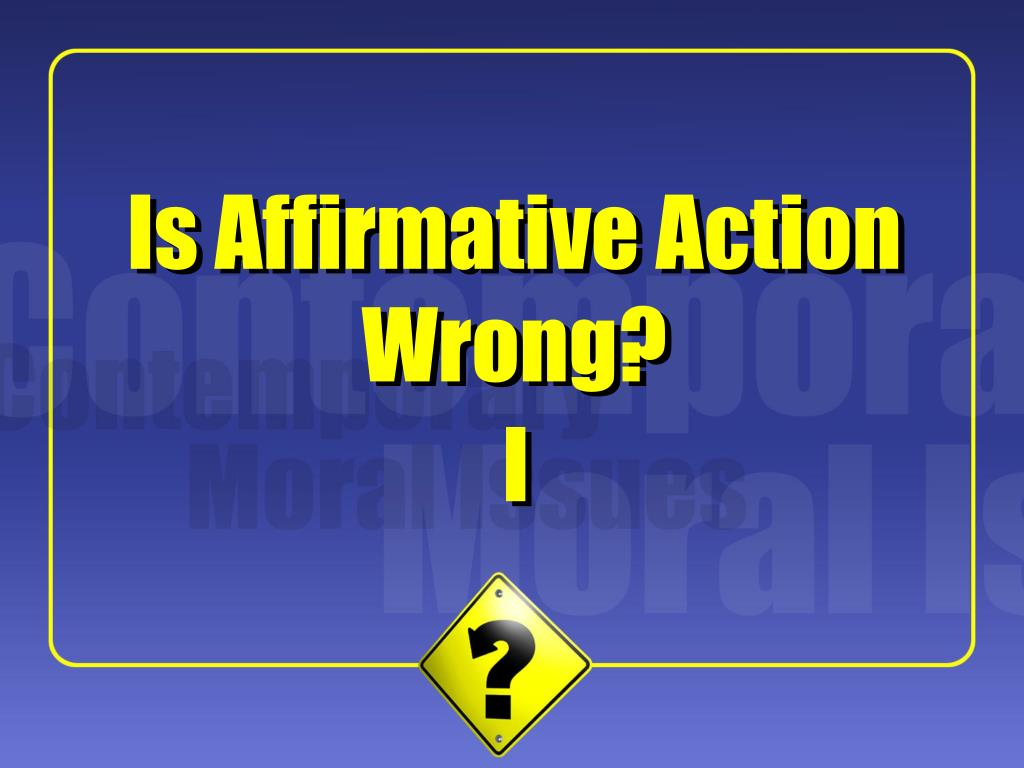 affirmative action is wrong essay Affirmative action is wrong america was known as the land of opportunity then it became evident that opportunity was only available to white men.