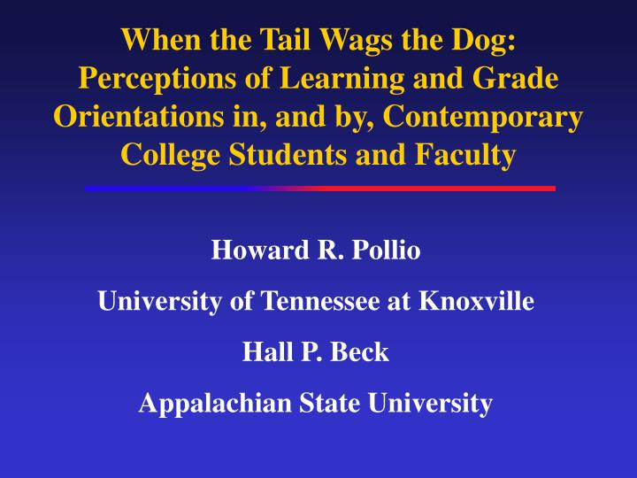 When the Tail Wags the Dog: Perceptions of Learning and Grade Orientations in, and by, Contemporary ...
