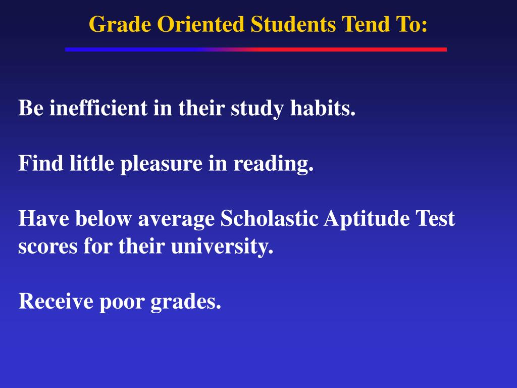 Grade Oriented Students Tend To: