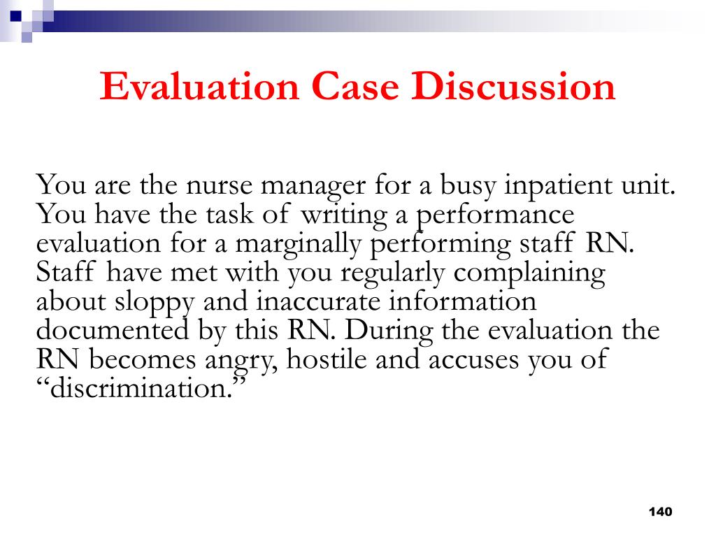 """You are the nurse manager for a busy inpatient unit. You have the task of writing a performance evaluation for a marginally performing staff RN. Staff have met with you regularly complaining about sloppy and inaccurate information documented by this RN. During the evaluation the RN becomes angry, hostile and accuses you of """"discrimination."""""""