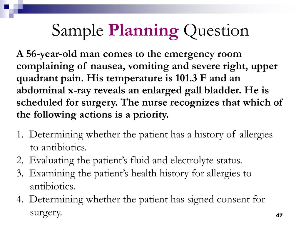 A 56-year-old man comes to the emergency room complaining of nausea, vomiting and severe right, upper quadrant pain. His temperature is 101.3 F and an abdominal x-ray reveals an enlarged gall bladder. He is scheduled for surgery. The nurse recognizes that which of the following actions is a priority.