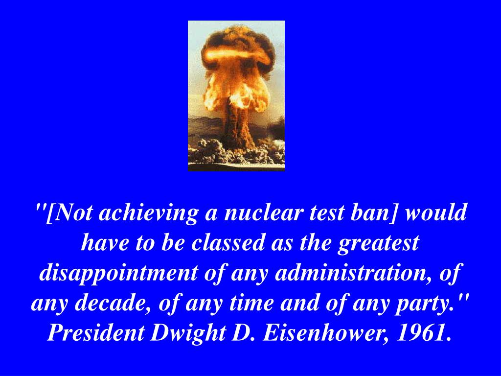 """[Not achieving a nuclear test ban] would have to be classed as the greatest disappointment of any administration, of any decade, of any time and of any party."" President Dwight D. Eisenhower, 1961."