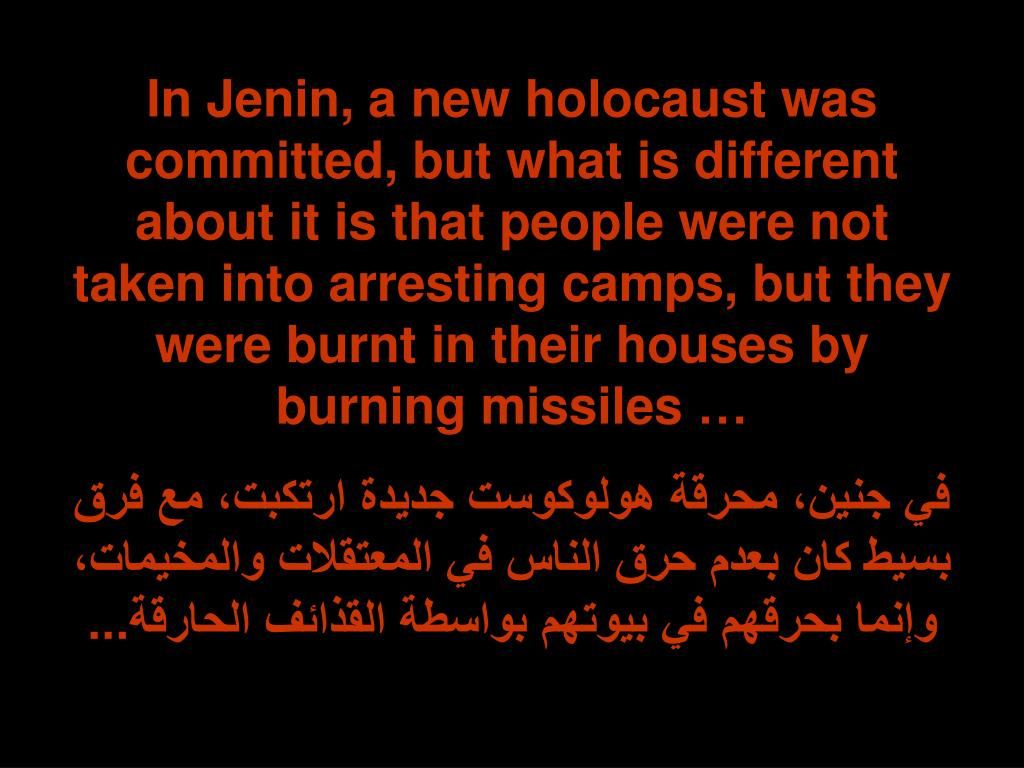 In Jenin, a new holocaust was committed, but what is different about it is that people were not taken into arresting camps, but they were burnt in their houses by burning missiles …