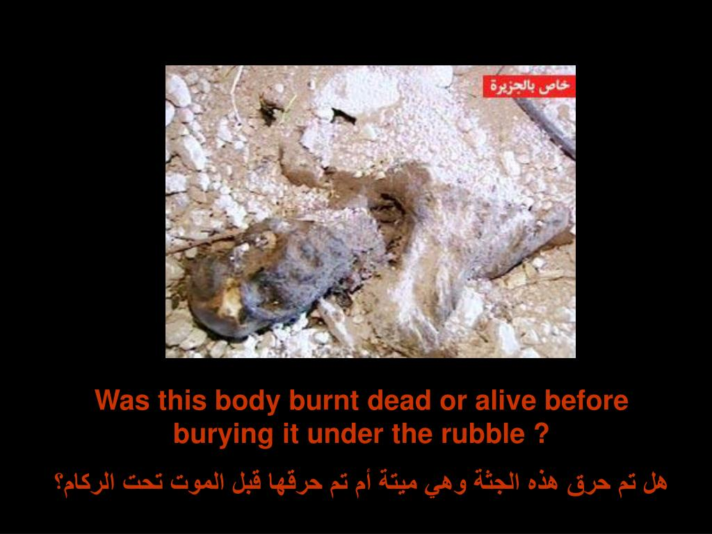 Was this body burnt dead or alive before burying it under the rubble ?
