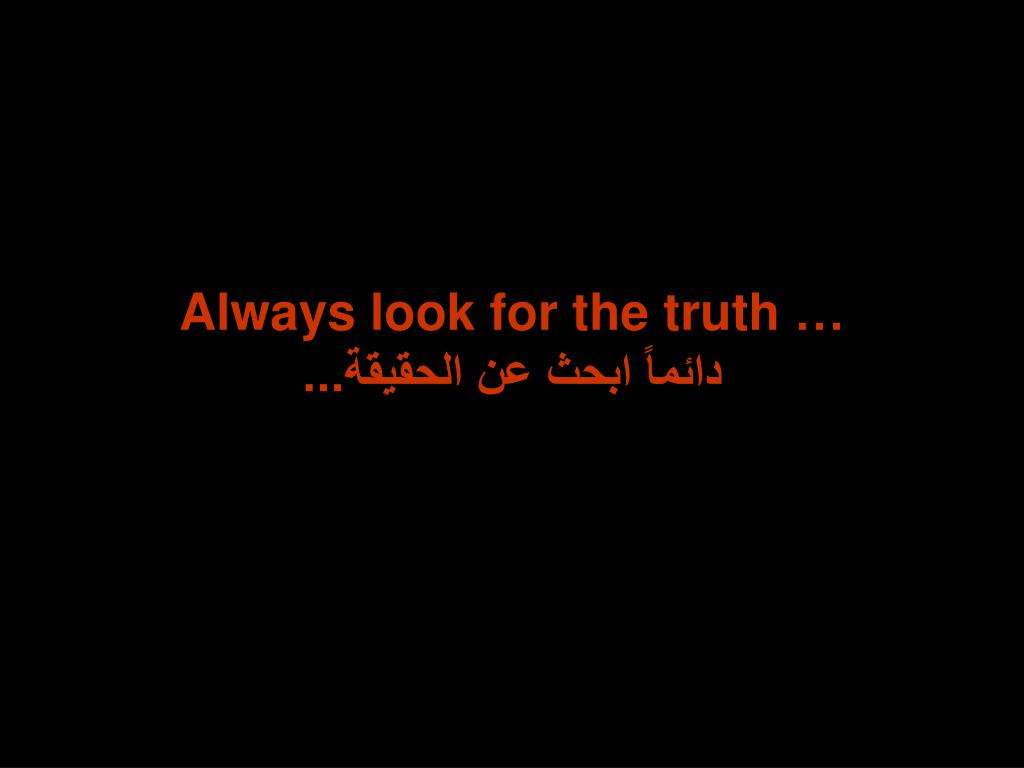 Always look for the truth …