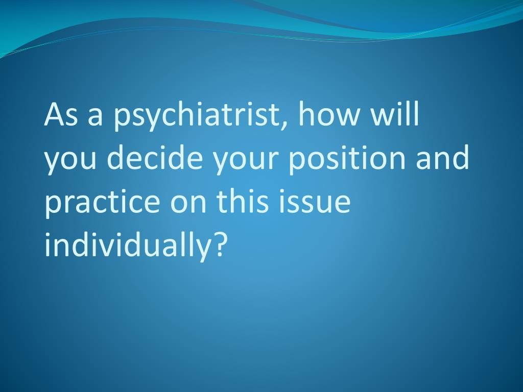 As a psychiatrist, how will you decide your position and practice on this issue individually?