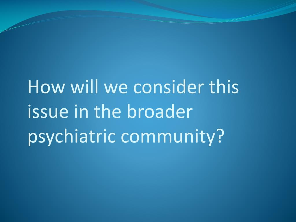 How will we consider this issue in the broader psychiatric community?