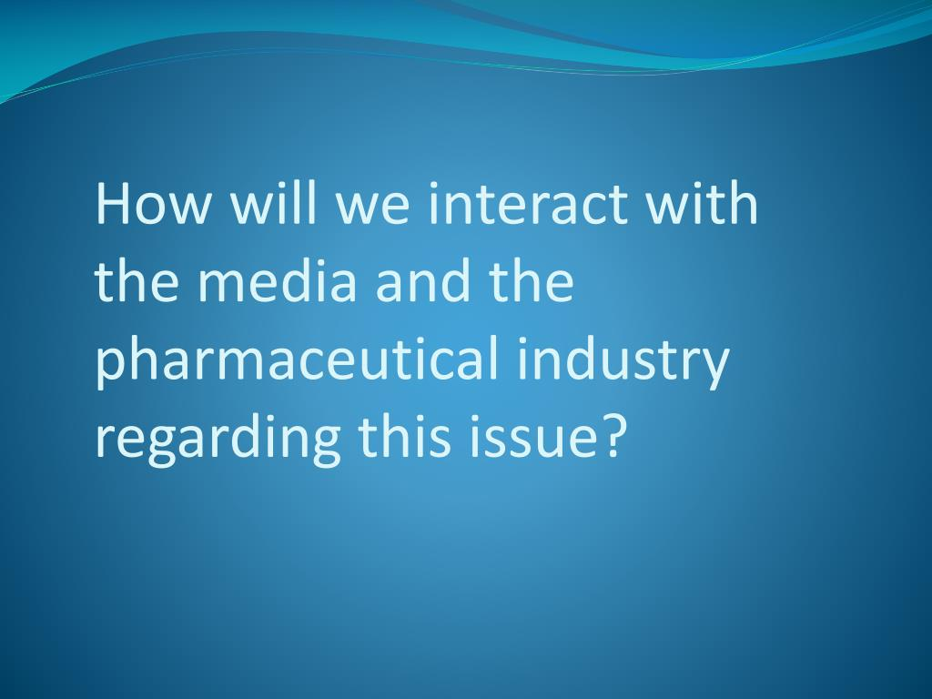 How will we interact with the media and the pharmaceutical industry regarding this issue?