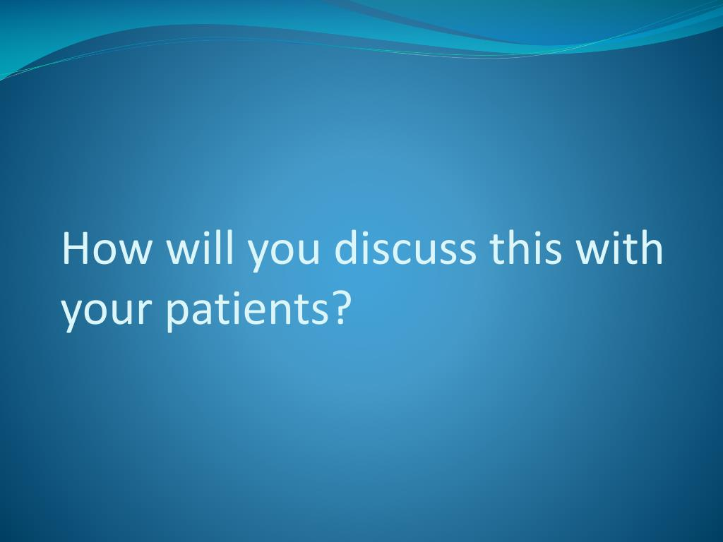 How will you discuss this with your patients?