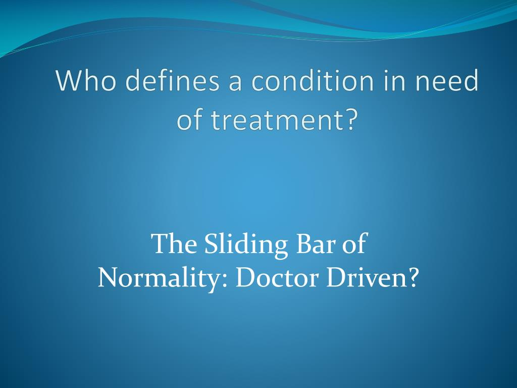 Who defines a condition in need of treatment?