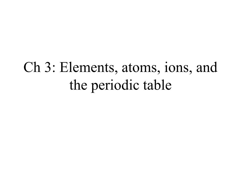 Ch 3: Elements, atoms, ions, and the periodic table