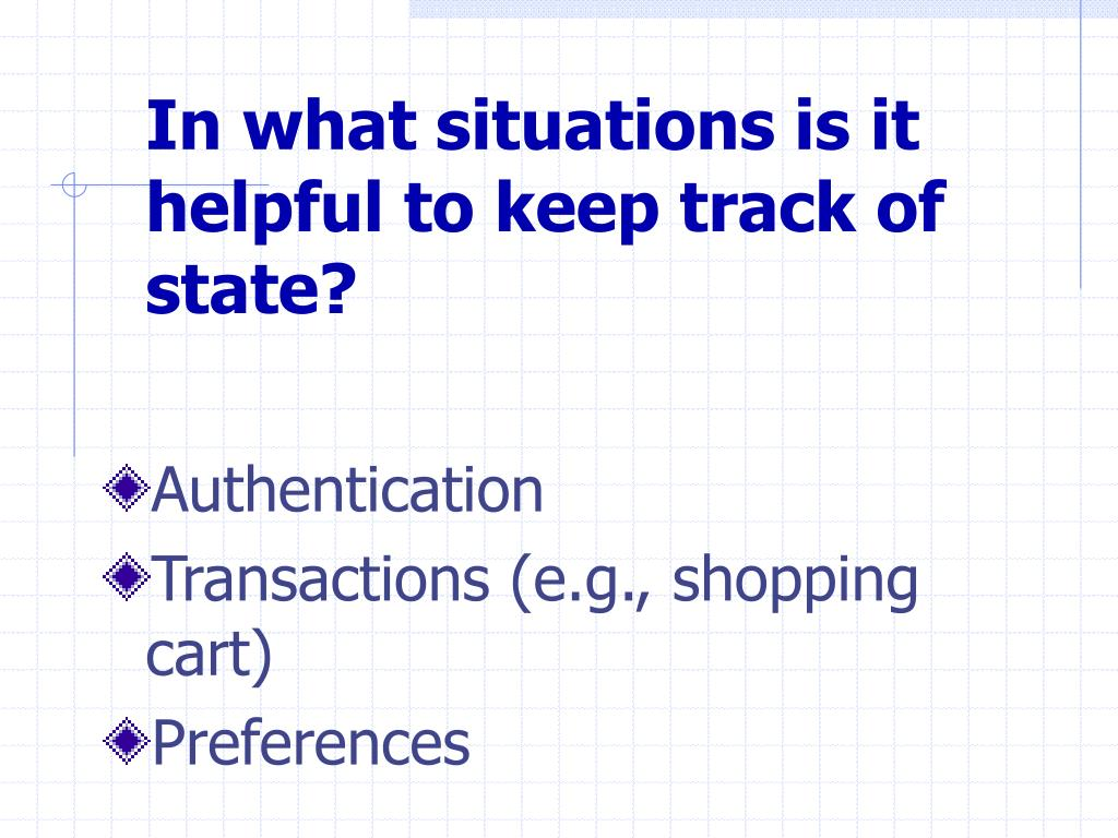 In what situations is it helpful to keep track of state?