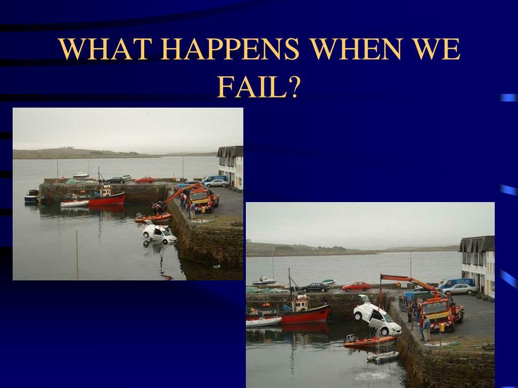 WHAT HAPPENS WHEN WE FAIL?