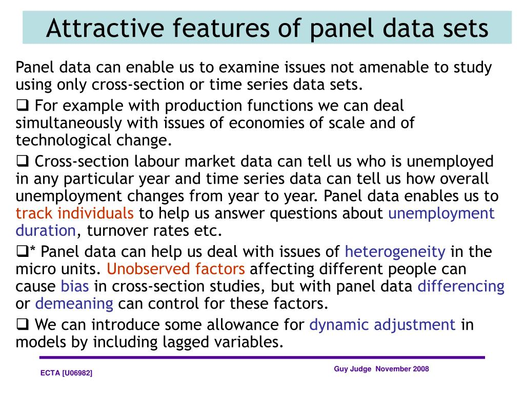 Panel data can enable us to examine issues not amenable to study using only cross-section or time series data sets.