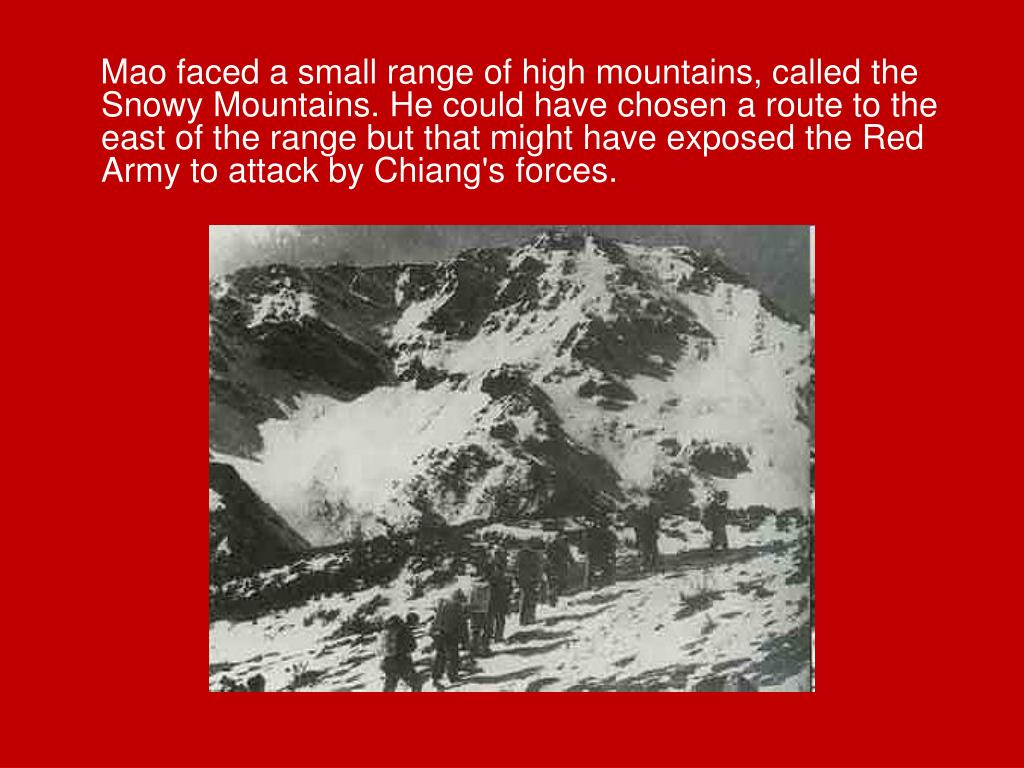Mao faced a small range of high mountains, called the Snowy Mountains. He could have chosen a route to the east of the range but that might have exposed the Red Army to attack by Chiang's forces.