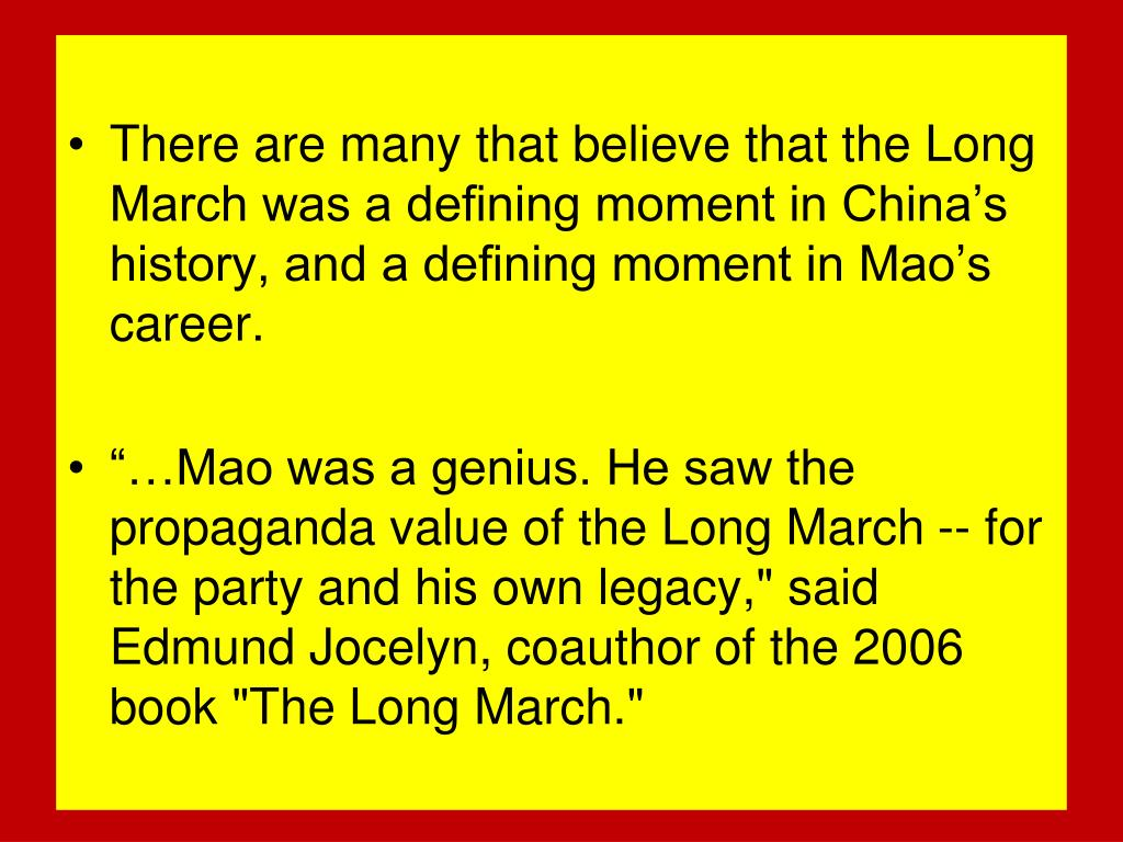 There are many that believe that the Long March was a defining moment in China's history, and a defining moment in Mao's career.