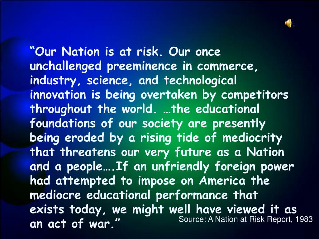 """Our Nation is at risk. Our once unchallenged preeminence in commerce, industry, science, and technological innovation is being overtaken by competitors throughout the world. …the educational foundations of our society are presently being eroded by a rising tide of mediocrity that threatens our very future as a Nation and a people….If an unfriendly foreign power had attempted to impose on America the mediocre educational performance that exists today, we might well have viewed it as an act of war."""