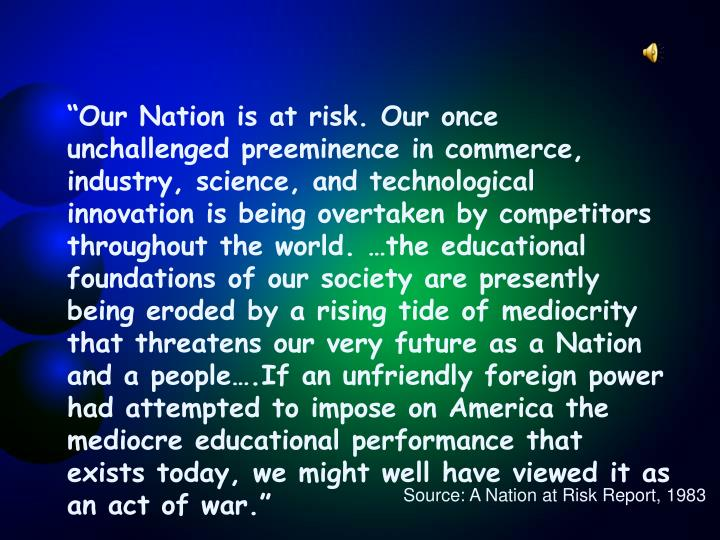 """Our Nation is at risk. Our once unchallenged preeminence in commerce, industry, science, and tech..."