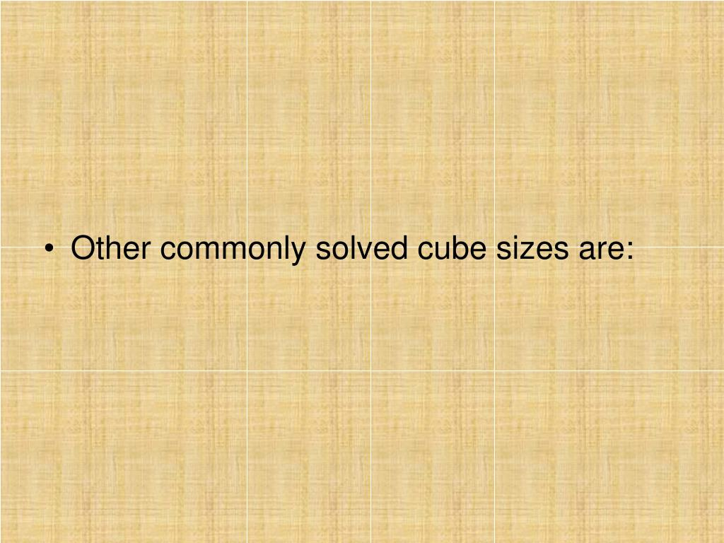 Other commonly solved cube sizes are: