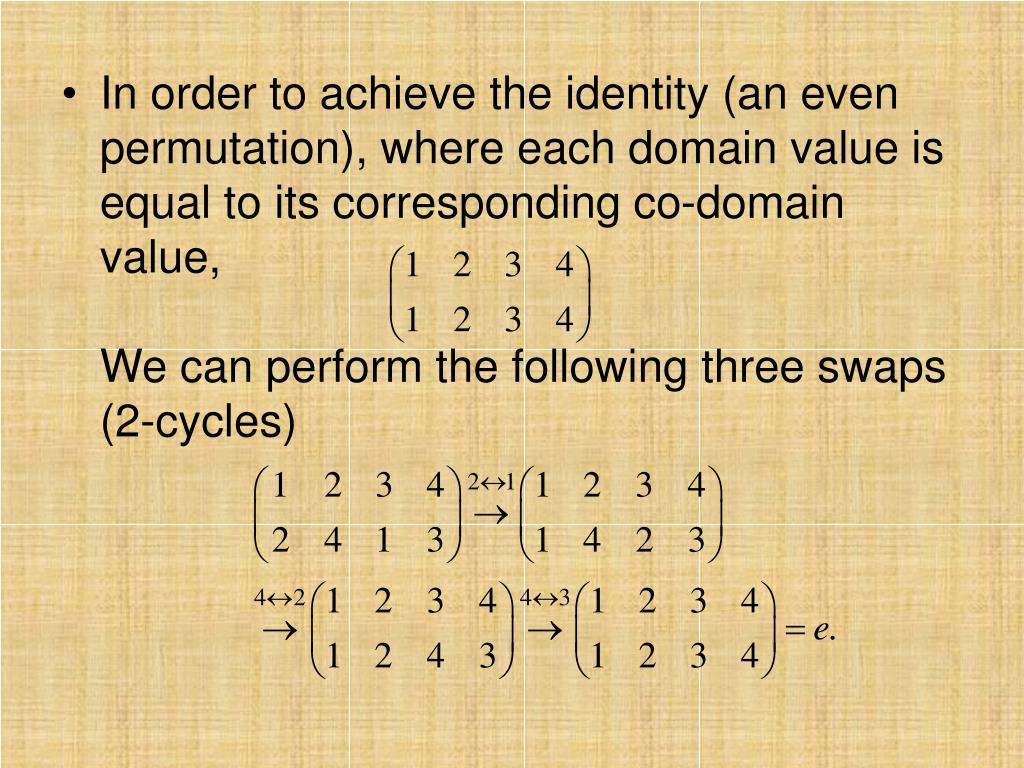 In order to achieve the identity (an even permutation), where each domain value is equal to its corresponding co-domain value,