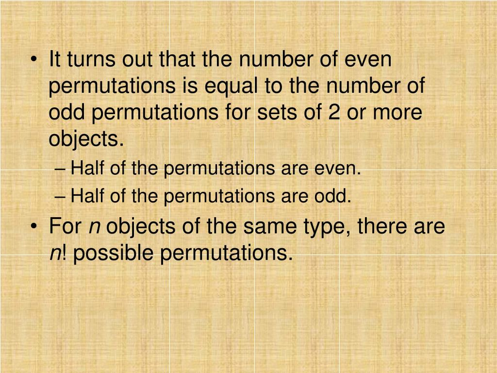 It turns out that the number of even permutations is equal to the number of odd permutations for sets of 2 or more objects.