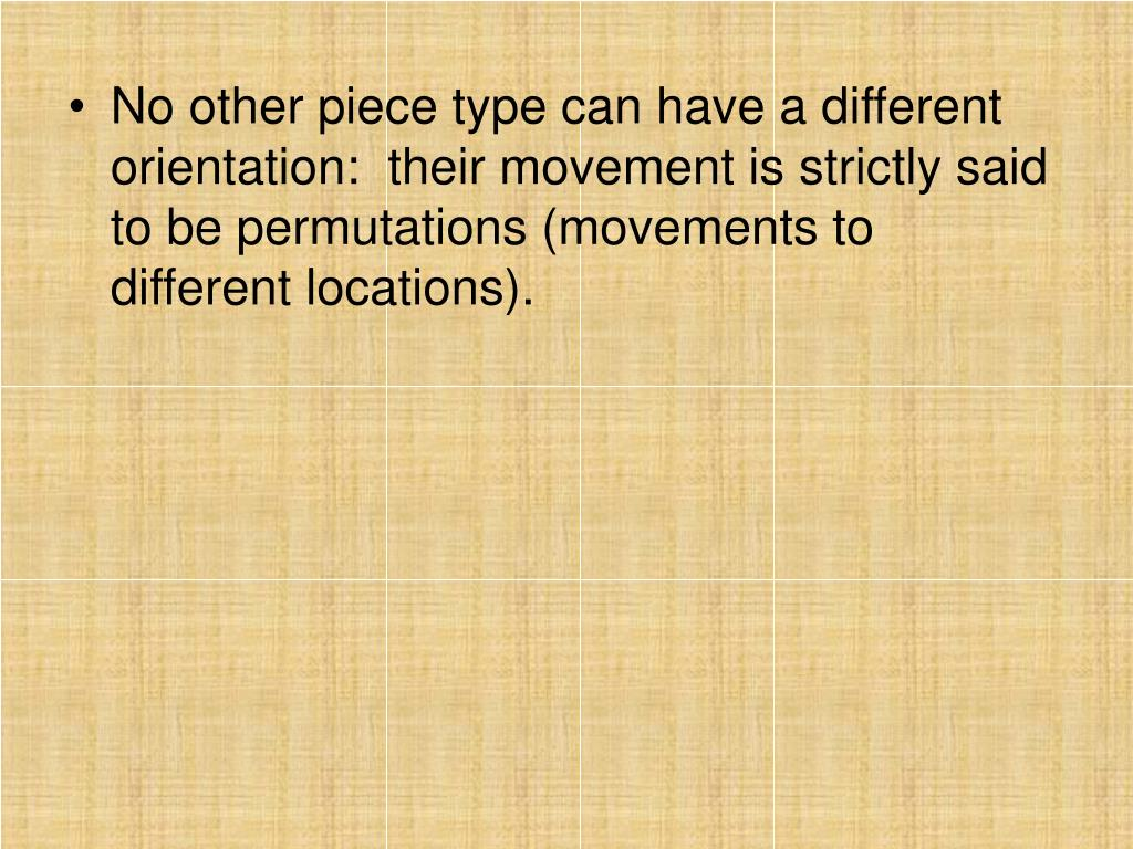 No other piece type can have a different orientation:  their movement is strictly said to be permutations (movements to different locations).