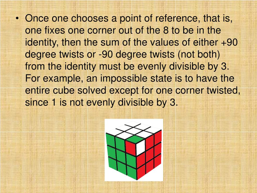 Once one chooses a point of reference, that is, one fixes one corner out of the 8 to be in the identity, then the sum of the values of either +90 degree twists or -90 degree twists (not both) from the identity must be evenly divisible by 3.