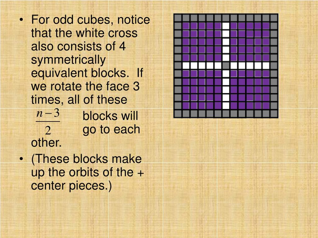 For odd cubes, notice that the white cross also consists of 4 symmetrically equivalent blocks.  If we rotate the face 3 times, all of these