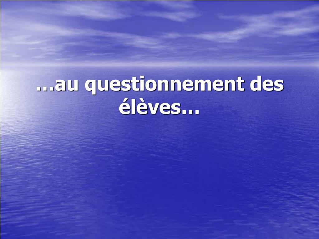 …au questionnement des élèves…