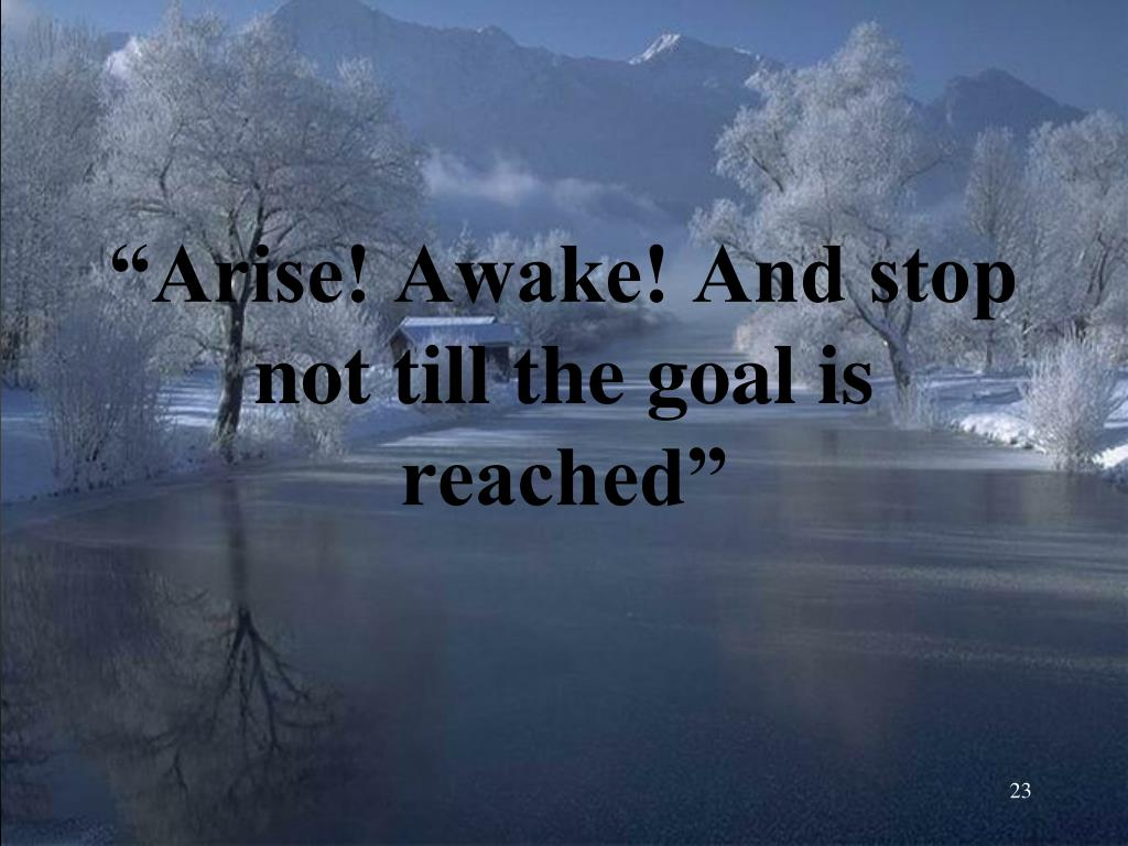 """""""Arise! Awake! And stop not till the goal is reached"""""""
