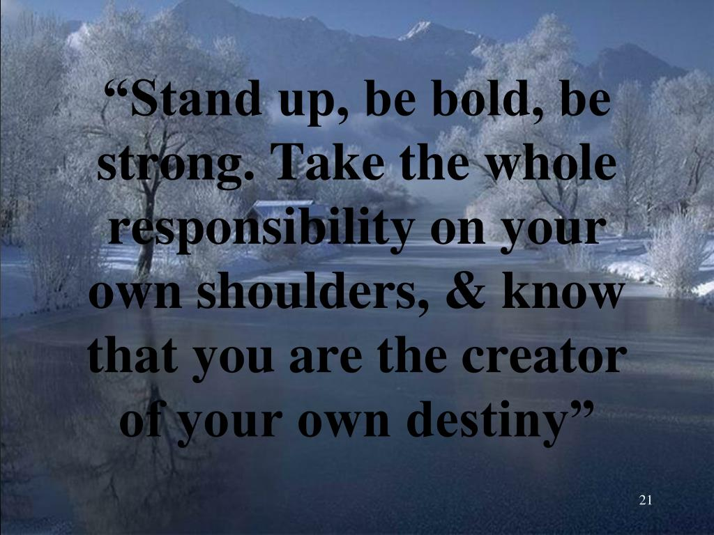 """""""Stand up, be bold, be strong. Take the whole responsibility on your own shoulders, & know that you are the creator of your own destiny"""""""